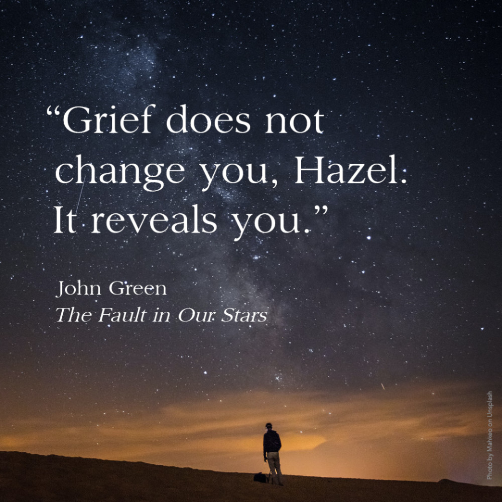 """""""Grief does not change you, Hazel. It reveals you."""" John Green, The Fault in Our Stars"""