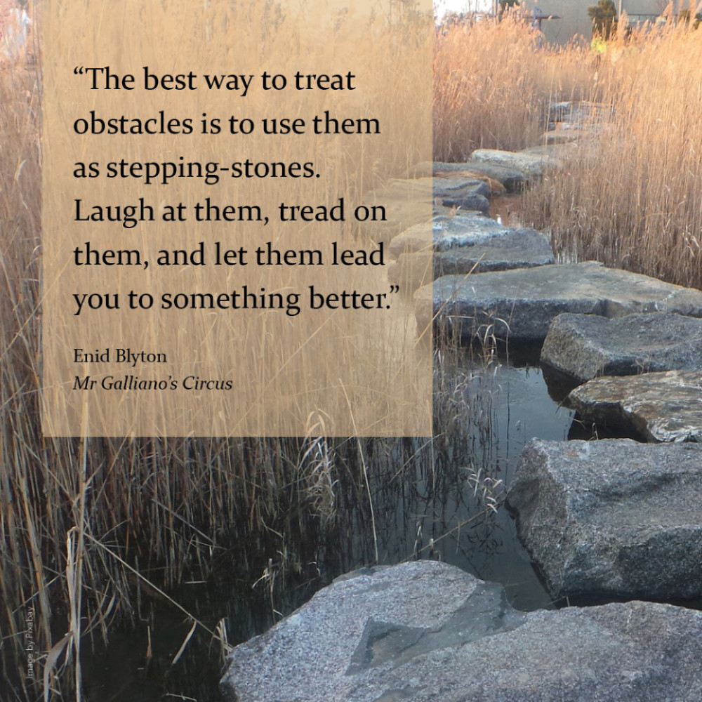 """""""The best way to treat obstacles is to use them as stepping-stones. Laugh at them, tread on them, and let them lead you to something better."""" Enid Blyton, Mr Galliano's Circus"""
