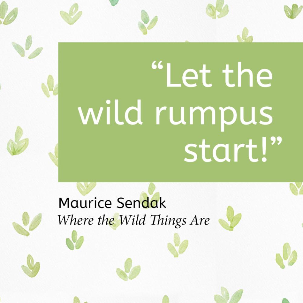"""Let the wild rumpus start!"" Maurice Sendak, Where the Wild Things Are"