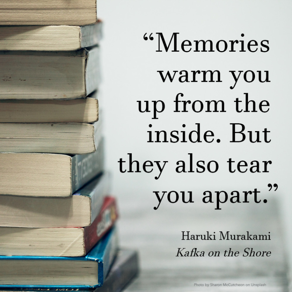 """""""Memories warm you up from the inside. But they also tear you apart."""" Haruki Murakami, Kafka on the Shore"""