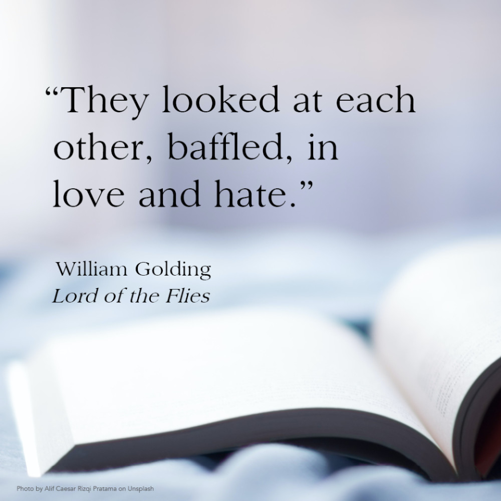 """""""They looked at each other, baffled, in love and hate."""" William Golding, Lord of the Flies"""