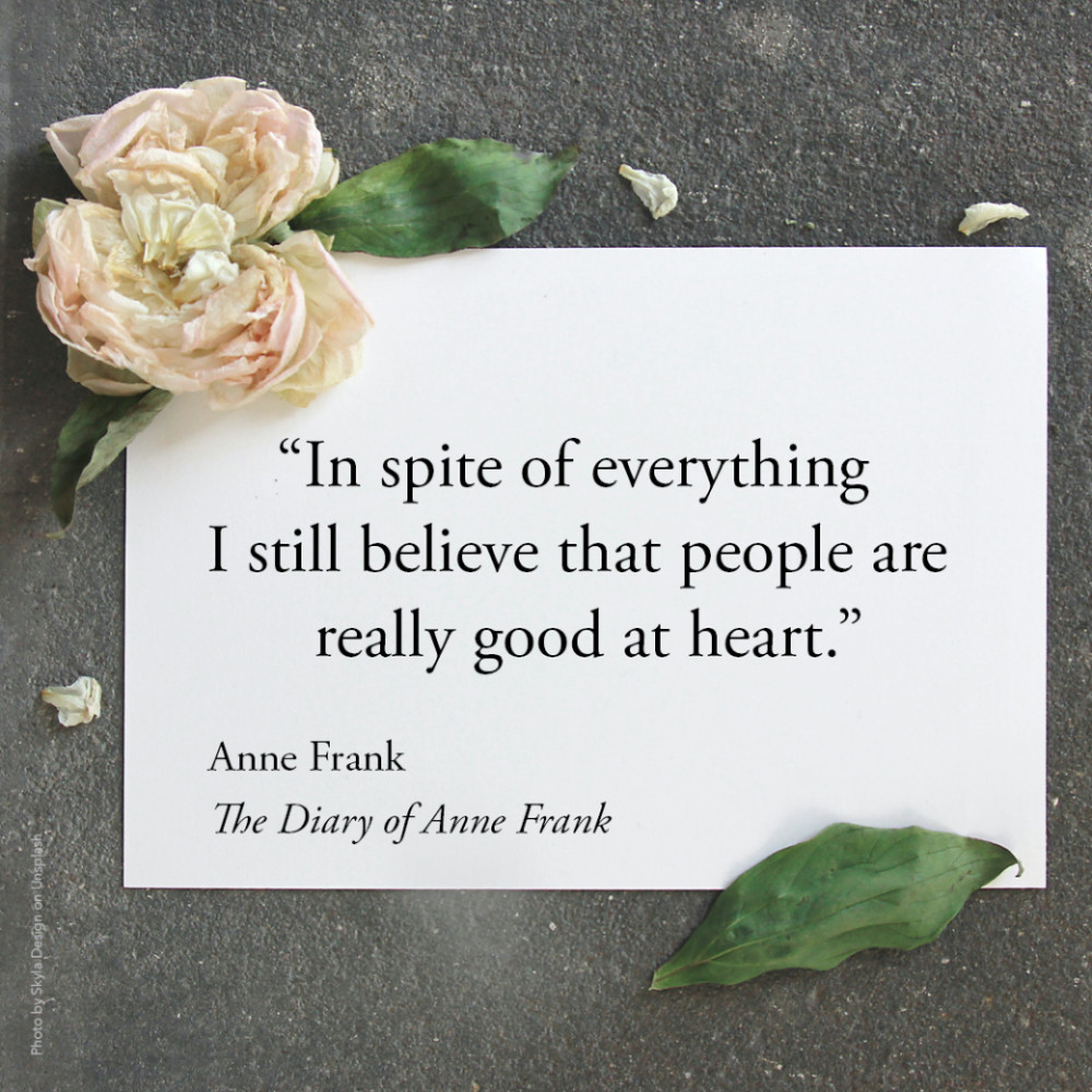 """""""In spite of everything I still believe that people are really good at heart.""""  Anne Frank, The Diary of Anne Frank"""