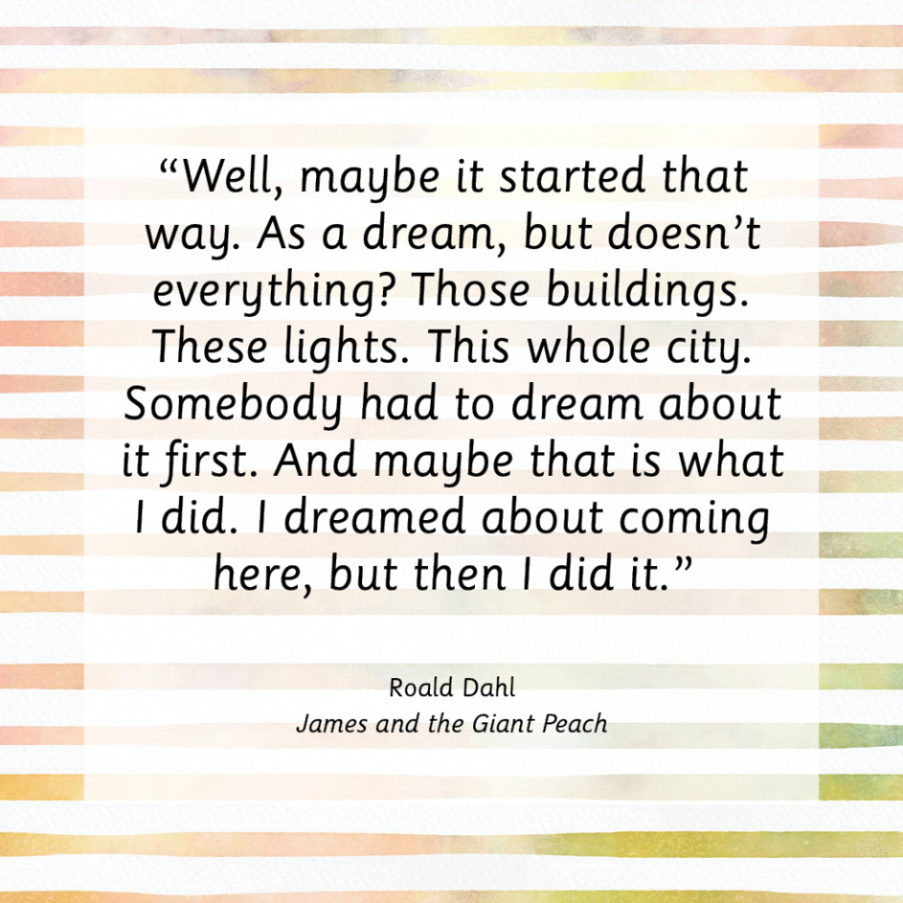 """""""Well, maybe it started that way. As a dream, but doesn't everything? Those buildings. These lights. This whole city. Somebody had to dream about it first. And maybe that is what I did. I dreamed about coming here, but then I did it.""""  Roald Dahl, James and the Giant Peach"""
