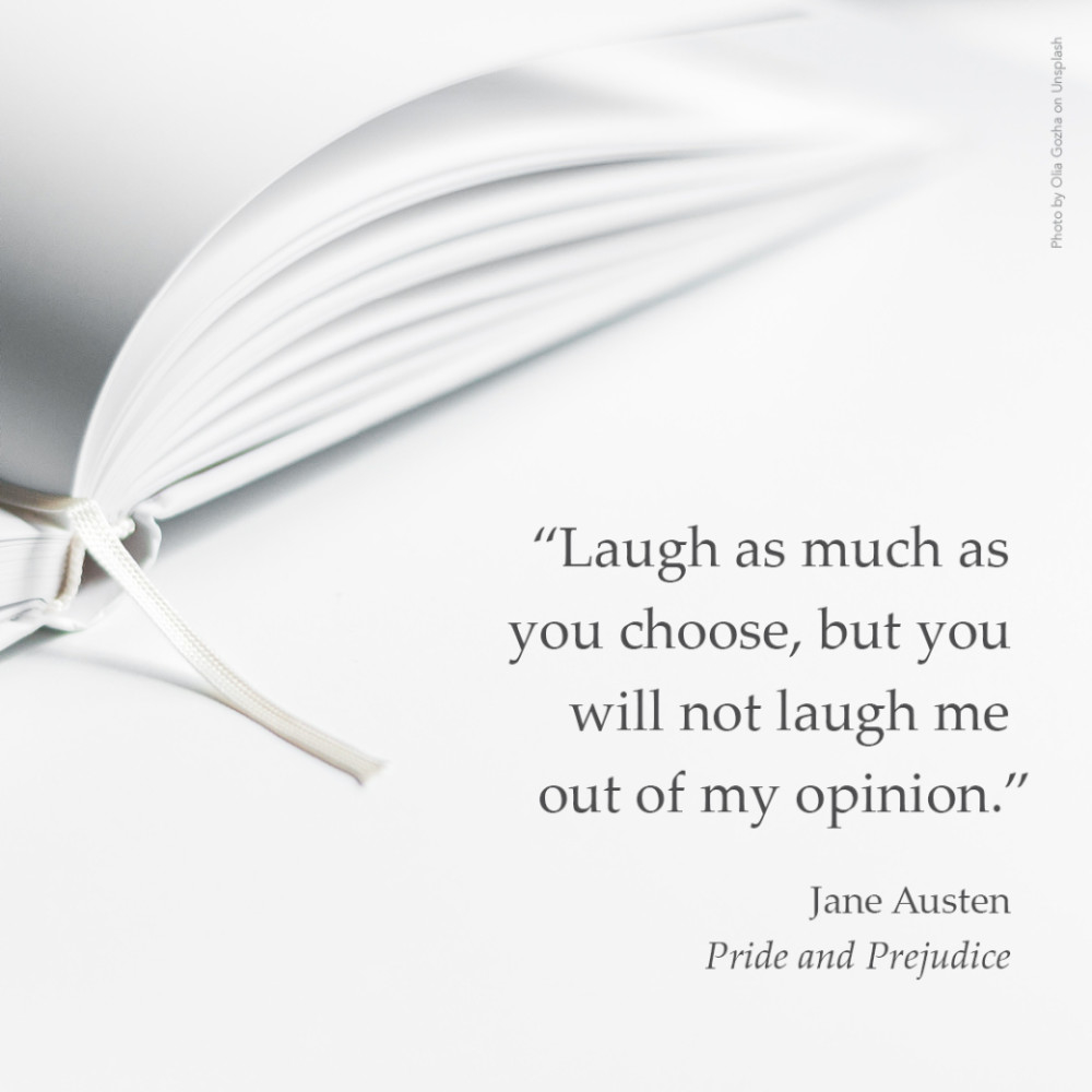"""""""Laugh as much as you choose, but you will not laugh me out of my opinion.""""  Jane Austen, Pride and Prejudice"""