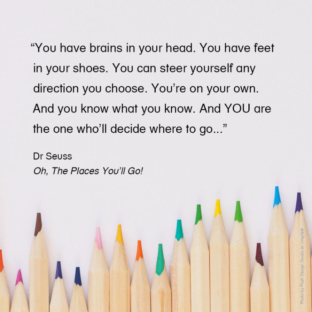 """""""You have brains in your head. You have feet in your shoes. You can steer yourself any direction you choose. You're on your own. And you know what you know. And YOU are the one who'll decide where to go..."""" Dr Seuss, Oh, The Places You'll Go!"""