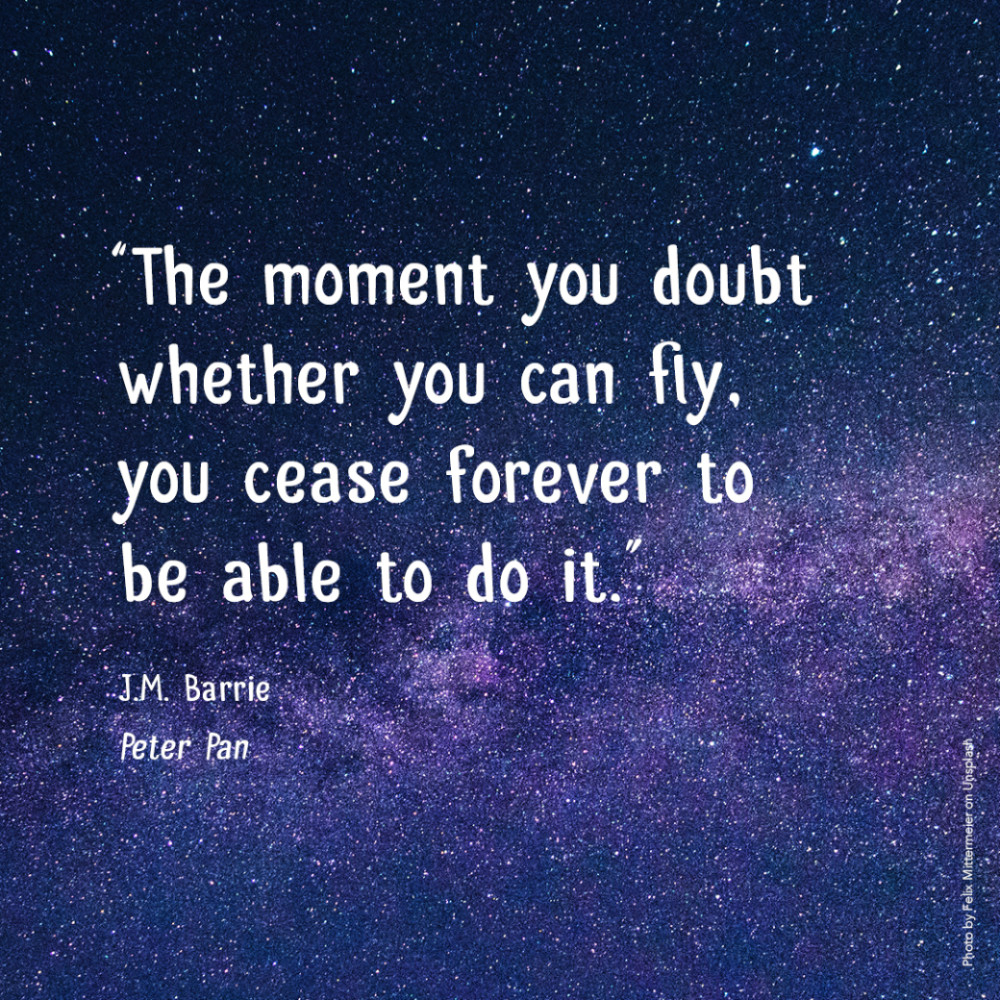 """""""The moment you doubt whether you can fly, you cease forever to be able to do it.""""  J.M. Barrie, Peter Pan"""