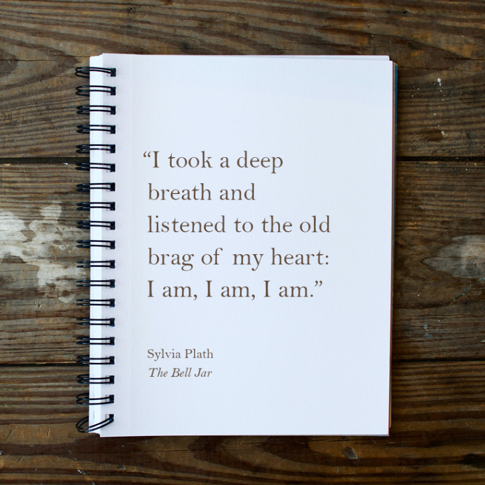 """""""I took a deep breath and listened to the old brag of my heart: I am, I am, I am.""""  Sylvia Plath, The Bell Jar"""