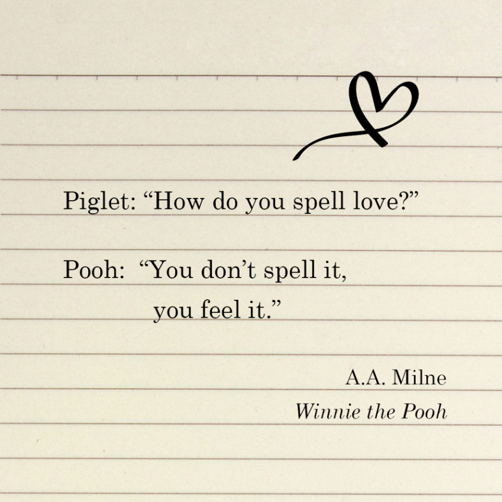 """Piglet: """"How do you spell love?"""" Pooh: """"You don't spell it, you feel it."""" A.A. Milne, Winnie the Pooh"""